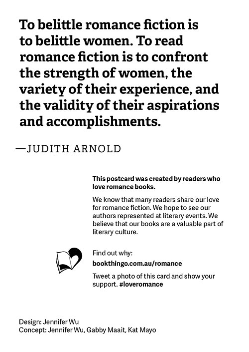 'To belittle romance fiction is to belittle women. To read romance fiction is to confront the strength of women, the variety of their experience, and the validity of their aspirations and accomplishments.' - Judith Arnold This postcard was created by readers who love romance books. We know that many readers share our love for romance fiction. We hope to see our authors represented at literary events. We believe that our books are a valuable part of literary culture. Find out why: bookthingo.com.au/romance Tweet a photo of this card and show your support. #loveromance Design: Jennifer Wu Concept: Jennifer Wu, Gabby, Kat Mayo