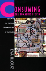 Consuming the Romantic Utopia: Love and the Cultural Contradictions of Capitalism by Eva Illouz