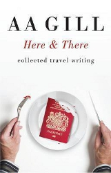 Here & There: collected travel writing by A A Gill